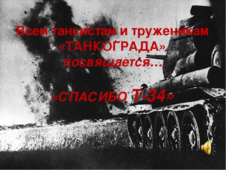 Всем танкистам и труженикам «ТАНКОГРАДА» посвящается… «СПАСИБО Т-34»