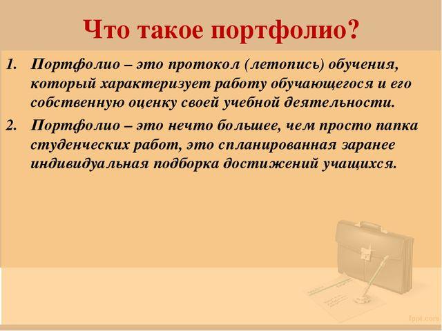 Что такое портфолио? Портфолио – это протокол (летопись) обучения, который ха...
