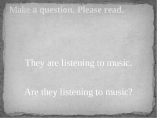 They are listening to music. Are they listening to music? Make a question. P