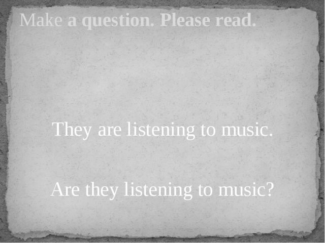 They are listening to music. Are they listening to music? Make a question. P...