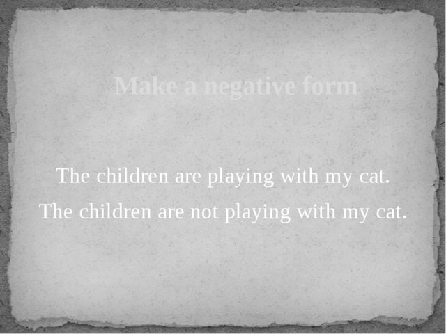 The children are playing with my cat. The children are not playing with my c...