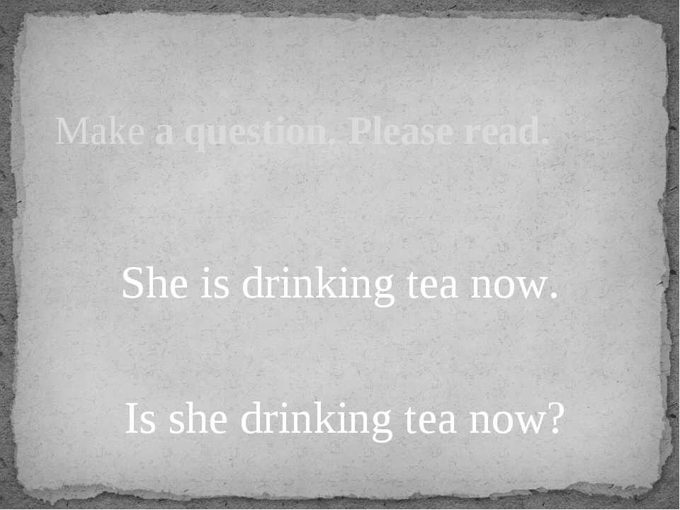 She is drinking tea now. Is she drinking tea now? Make a question. Please re...