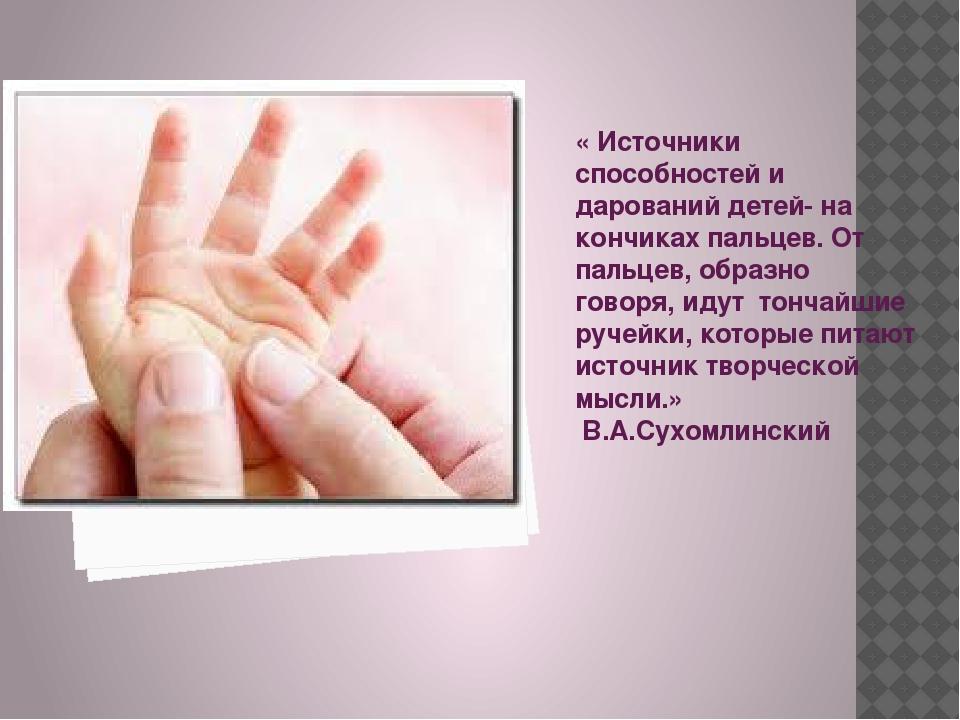 « Источники способностей и дарований детей- на кончиках пальцев. От пальцев,...