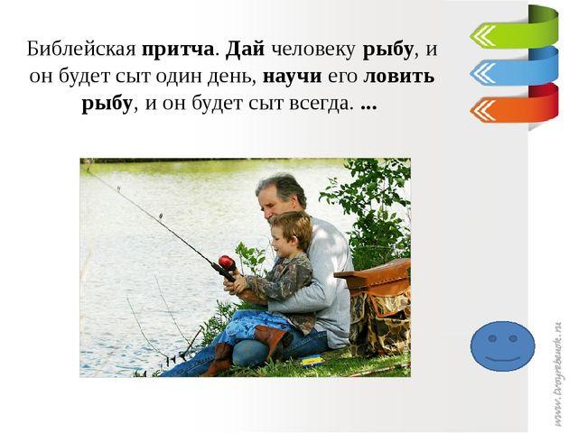 Библейская притча. Дай человеку рыбу, и он будет сыт один день, научи его лов...