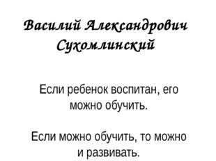 Василий Александрович Сухомлинский Если ребенок воспитан, его можно обучить.