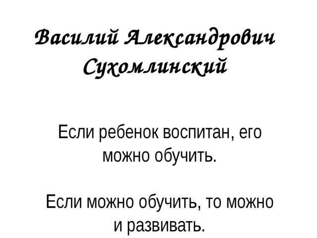 Василий Александрович Сухомлинский Если ребенок воспитан, его можно обучить....