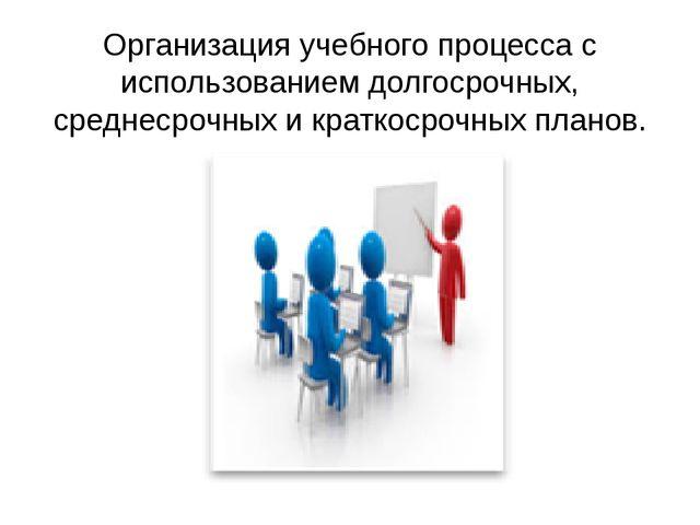 Организация учебного процесса с использованием долгосрочных, среднесрочных и...