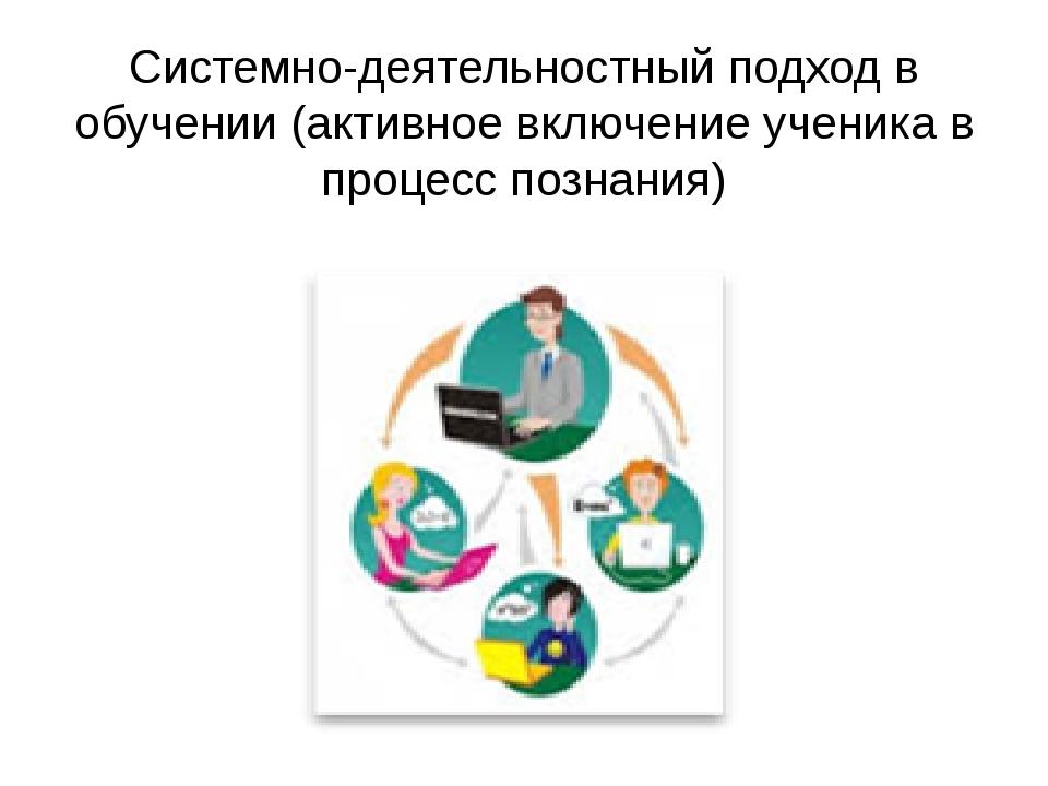 Системно-деятельностный подход в обучении (активное включение ученика в проце...