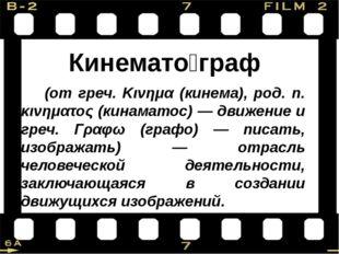 Кинемато́граф (от греч. Κινημα (кинема), род. п. κινηματος (кинаматос) — дви
