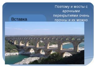 Поэтому и мосты с арочными перекрытиями очень прочны и их можно делать горазд