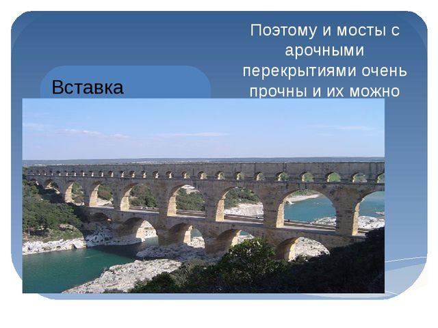 Поэтому и мосты с арочными перекрытиями очень прочны и их можно делать горазд...