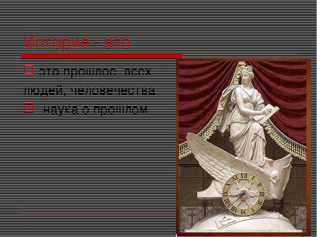 История - это это прошлое всех людей, человечества наука о прошлом