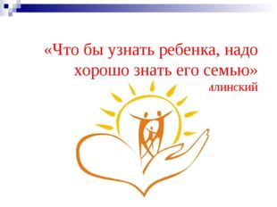 «Что бы узнать ребенка, надо хорошо знать его семью» В.А. Сухомлинский