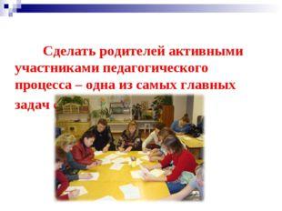 Сделать родителей активными участниками педагогического процесса – одна из с