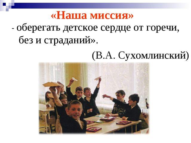 - оберегать детское сердце от горечи, без и страданий». (В.А. Сухомлинский) «...