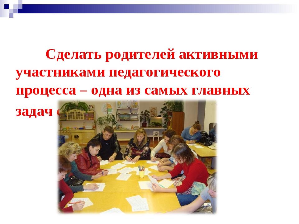 Сделать родителей активными участниками педагогического процесса – одна из с...