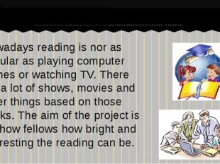 Nowadays reading is nor as popular as playing computer games or watching TV.