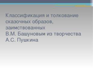 Классификация и толкование сказочных образов, заимствованных В.М. Башуновым и