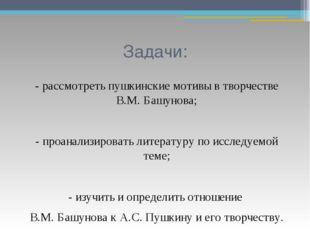 Задачи: - рассмотреть пушкинские мотивы в творчестве В.М. Башунова; - проанал