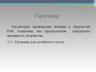 Гипотеза: Рассмотрев пушкинские мотивы в творчестве В.М. Башунова, мы предпо
