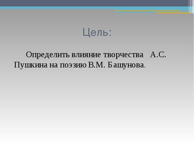 Цель:  Определить влияние творчества А.С. Пушкина на поэзию В.М. Башунова.