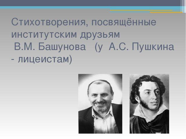 Стихотворения, посвящённые институтским друзьям В.М. Башунова (у А.С. Пушкина...