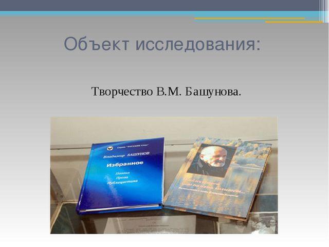 Объект исследования: Творчество В.М. Башунова.
