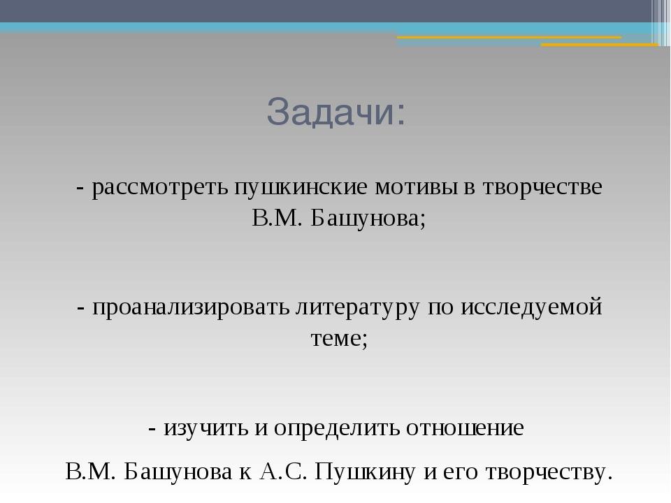 Задачи: - рассмотреть пушкинские мотивы в творчестве В.М. Башунова; - проанал...