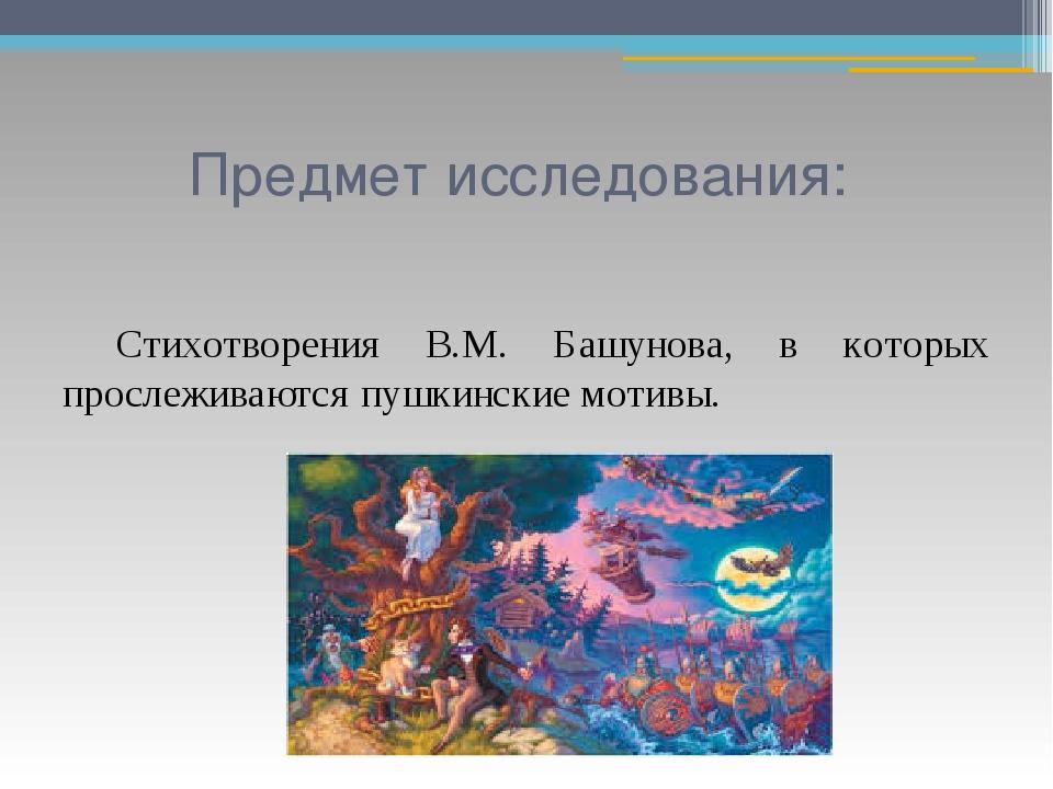 Предмет исследования: Стихотворения В.М. Башунова, в которых прослеживаются...