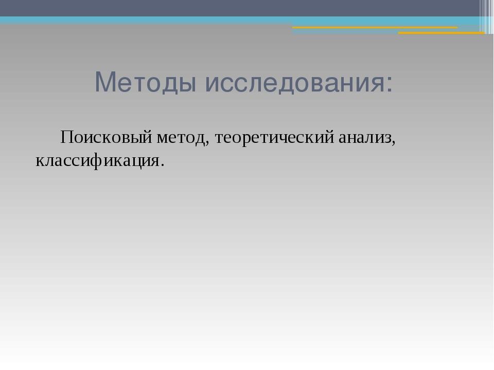 Методы исследования: Поисковый метод, теоретический анализ, классификация.
