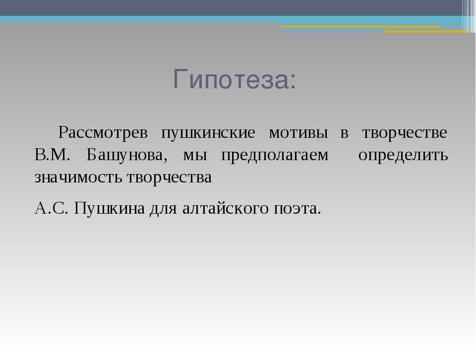 Гипотеза: Рассмотрев пушкинские мотивы в творчестве В.М. Башунова, мы предпо...
