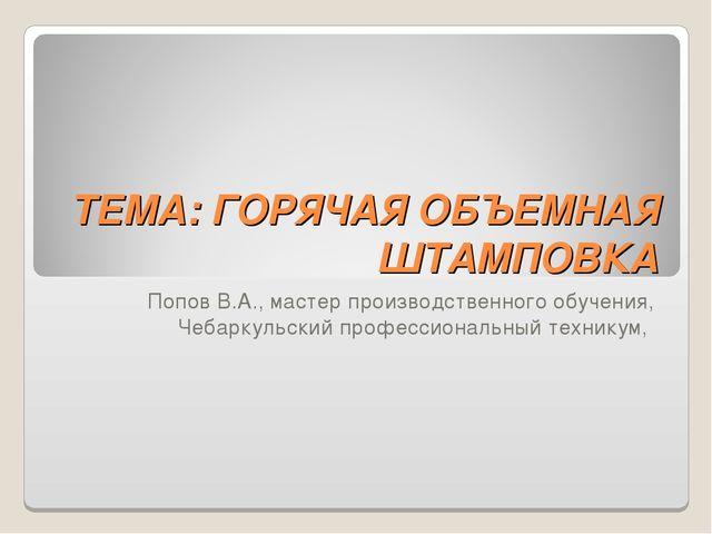 ТЕМА: ГОРЯЧАЯ ОБЪЕМНАЯ ШТАМПОВКА Попов В.А., мастер производственного обучени...