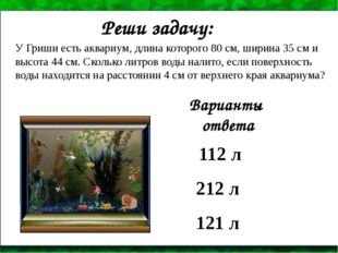 У Гриши есть аквариум, длина которого 80 см, ширина 35 см и высота 44 см. Ско