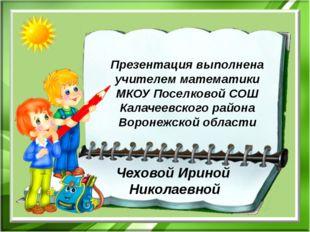 Презентация выполнена учителем математики МКОУ Поселковой СОШ Калачеевского р