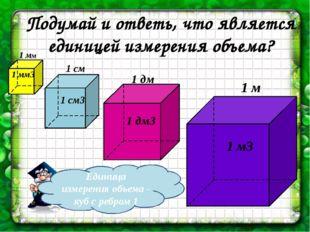 Подумай и ответь, что является единицей измерения объема? 1 мм 1 см 1 дм 1 м