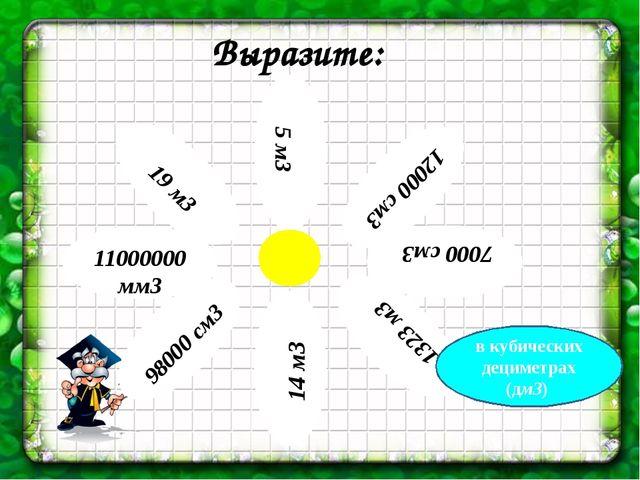 Выразите: в кубических дециметрах (дм3) 5 м3 12000 см3 7000 см3 1323 м3 14 м3...