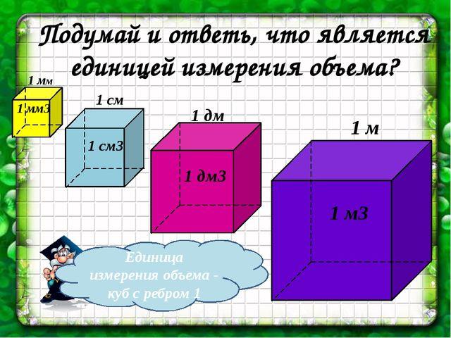 Подумай и ответь, что является единицей измерения объема? 1 мм 1 см 1 дм 1 м...