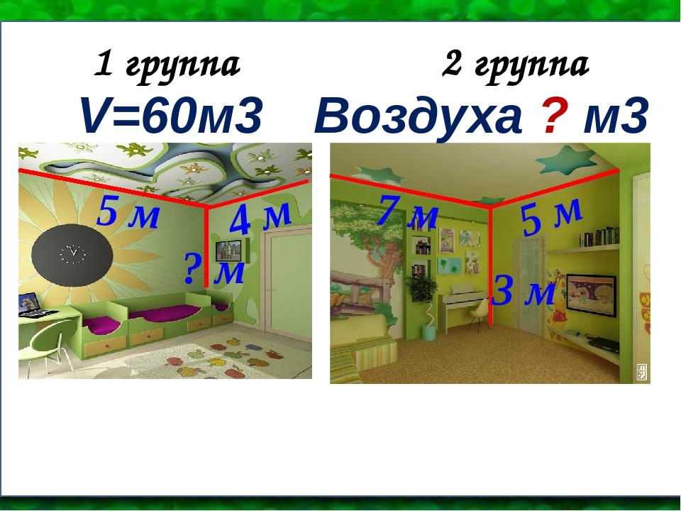 1 группа 2 группа V=60м3 4 м 5 м ? м Воздуха ? м3 7 м 5 м 3 м