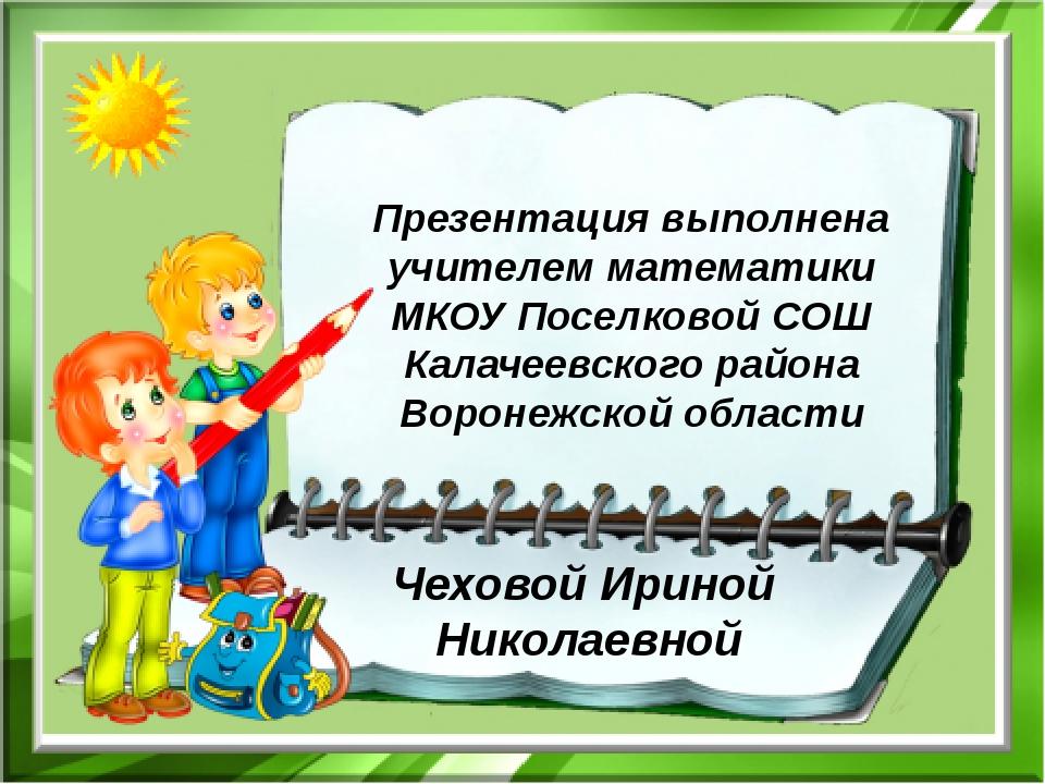 Презентация выполнена учителем математики МКОУ Поселковой СОШ Калачеевского р...