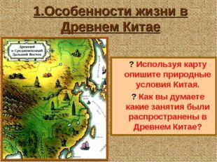 1.Особенности жизни в Древнем Китае ? Используя карту опишите природные услов