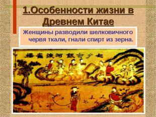 1.Особенности жизни в Древнем Китае Женщины разводили шелковичного червя ткал