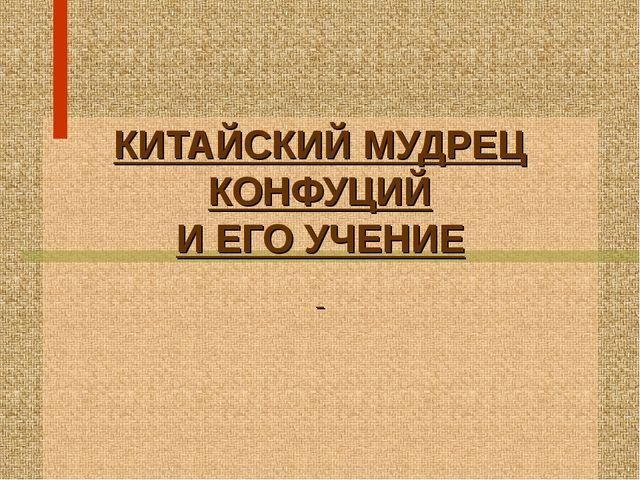 КИТАЙСКИЙ МУДРЕЦ КОНФУЦИЙ И ЕГО УЧЕНИЕ