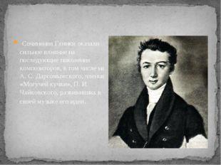 Сочинения Глинки оказали сильное влияние на последующие поколения композито