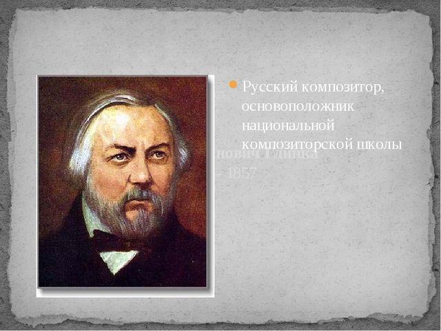 Михаил Иванович Глинка 1804- 1857 Русский композитор, основоположник национа...
