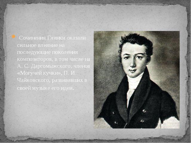 Сочинения Глинки оказали сильное влияние на последующие поколения композито...