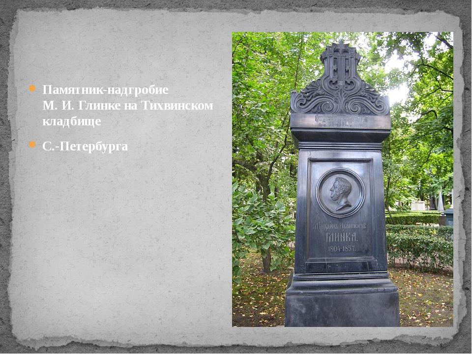 Памятник-надгробие М.И.Глинке наТихвинском кладбище С.-Петербурга