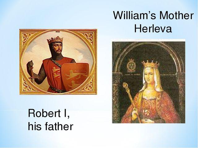 William's Mother Herleva Robert I, his father