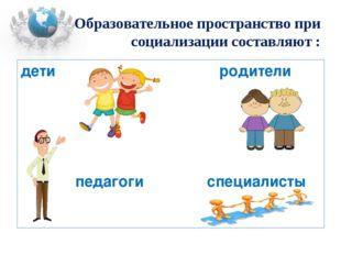 Образовательное пространство при социализации составляют : дети родители педа