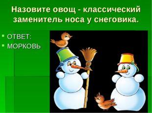 Назовите овощ - классический заменитель носа у снеговика. ОТВЕТ: МОРКОВЬ