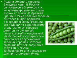 Родина зеленого горошка – Западная Азия. ВРоссии онпоявился в3 веке дон.э